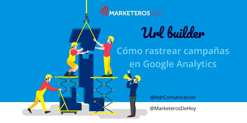 ¿Qué es Google url Builder y por qué utilizarlo en las campañas publicitarias?